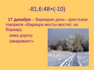 -81,6:48×(-10) 17 декабря – Варварин день– крестьяне говорили «Варвара мосты