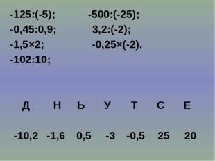 -125:(-5); -500:(-25); -0,45:0,9; 3,2:(-2); -1,5×2; -0,25×(-2). -102:10; Д Н