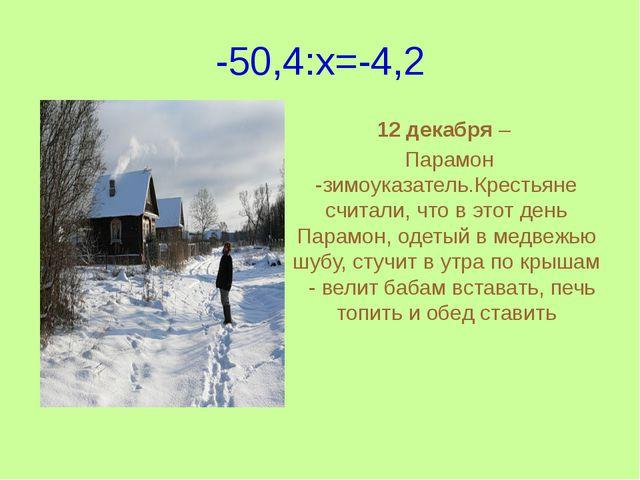 -50,4:x=-4,2 12 декабря – Парамон -зимоуказатель.Крестьяне считали, что в это...