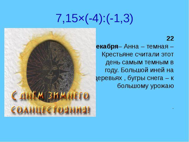 7,15×(-4):(-1,3) 22 декабря– Анна – темная – Крестьяне считали этот день самы...