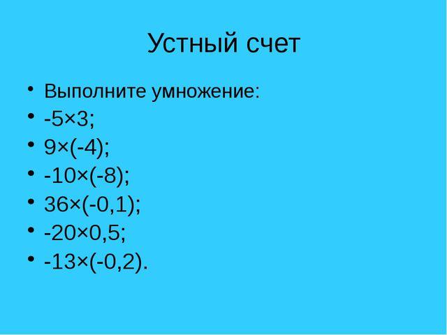 Устный счет Выполните умножение: -5×3; 9×(-4); -10×(-8); 36×(-0,1); -20×0,5;...