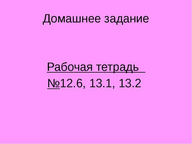 Домашнее задание Рабочая тетрадь №12.6, 13.1, 13.2