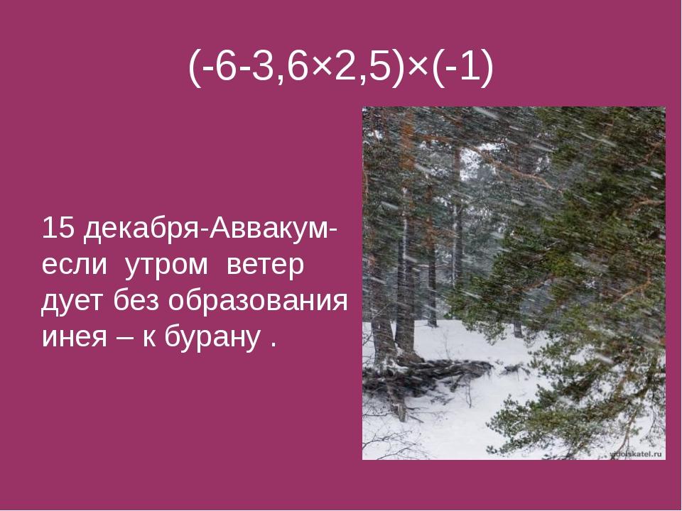(-6-3,6×2,5)×(-1) 15 декабря-Аввакум- если утром ветер дует без образования и...