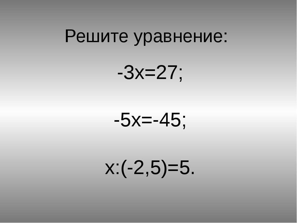 Решите уравнение: -3x=27; -5x=-45; x:(-2,5)=5.