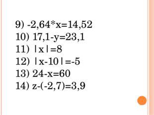 9) -2,64*х=14,52 10) 17,1-у=23,1 11) |х|=8 12) |х-10|=-5 13) 24-х=60 14) z-(