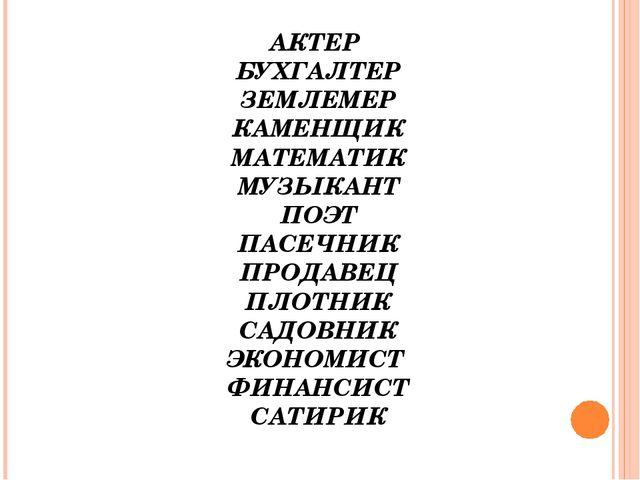 АКТЕР БУХГАЛТЕР ЗЕМЛЕМЕР КАМЕНЩИК МАТЕМАТИК МУЗЫКАНТ ПОЭТ ПАСЕЧНИК ПРОДАВЕЦ П...
