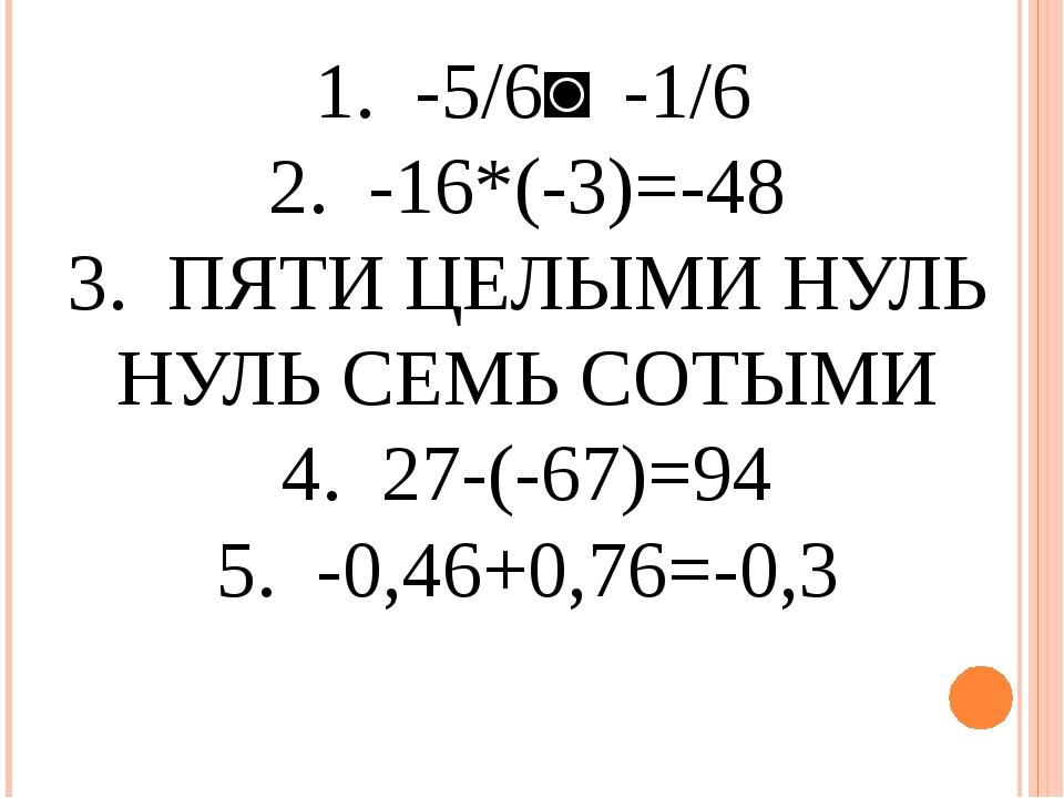 1. -5/6˃ -1/6 2. -16*(-3)=-48 3. ПЯТИ ЦЕЛЫМИ НУЛЬ НУЛЬ СЕМЬ СОТЫМИ 4. 27-(-6...