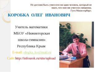 КОРОБКА ОЛЕГ ИВАНОВИЧ Учитель математики МБОУ «Нижнегорская школа-гимназия»