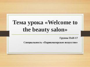 Тема урока «Welcome to the beauty salon» Группа ПхИ-17 Специальность «Парикма