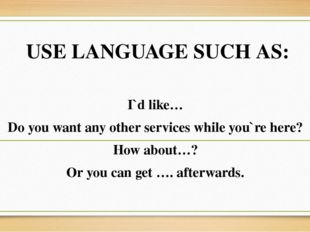USE LANGUAGE SUCH AS: I`d like… Do you want any other services while you`re h