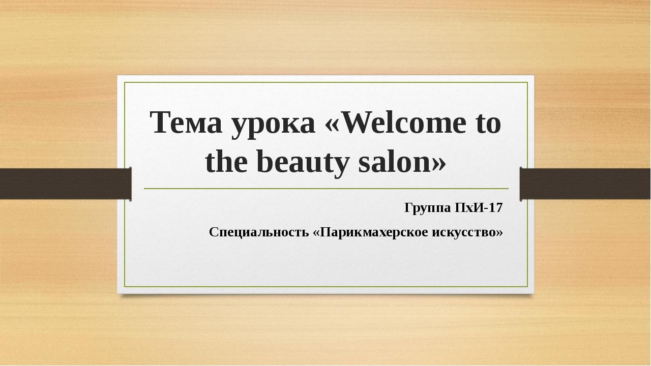 Тема урока «Welcome to the beauty salon» Группа ПхИ-17 Специальность «Парикма...