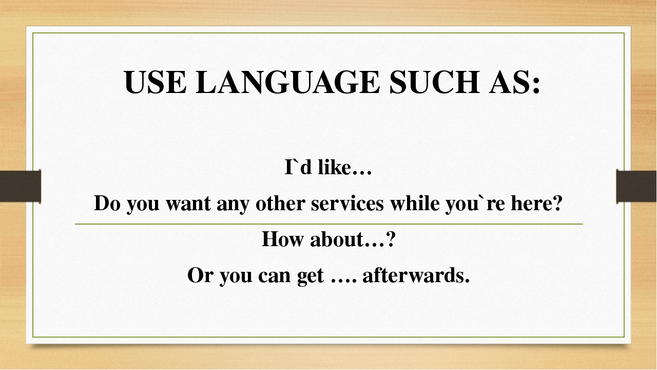 USE LANGUAGE SUCH AS: I`d like… Do you want any other services while you`re h...