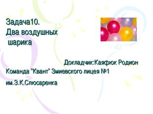 "Задача10. Два воздушных шарика Докладчик:Каяфюк Родион Команда ""Квант"" Змиев"