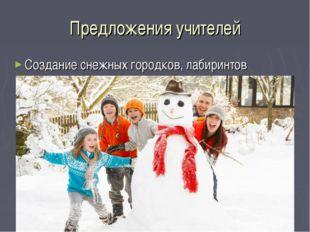 Предложения учителей Создание снежных городков, лабиринтов