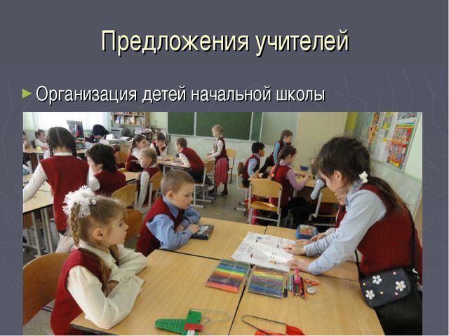 Предложения учителей Организация детей начальной школы