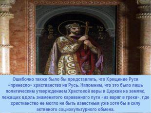 Ошибочно также было бы представлять, что Крещение Руси «принесло» христианств