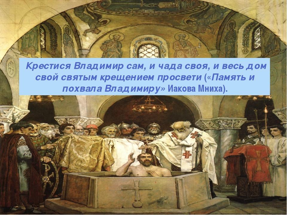 Крестися Владимир сам, и чада своя, и весь дом свой святым крещением просвет...
