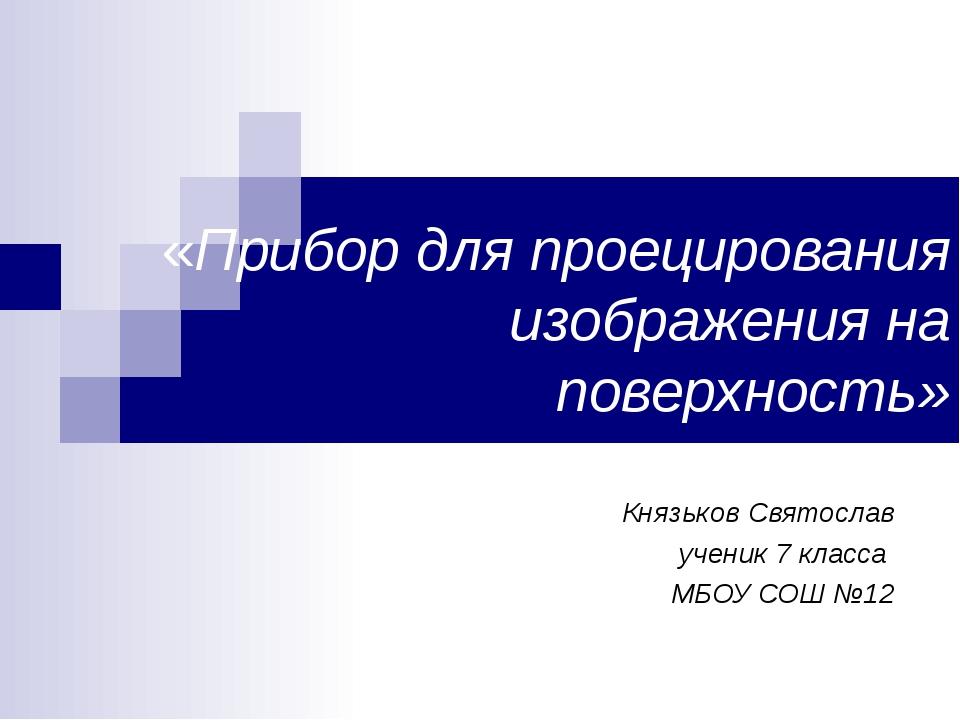 «Прибор для проецирования изображения на поверхность» Князьков Святослав учен...