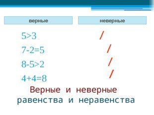Верные и неверные равенства и неравенства верные неверные 5>3 7-2=5 8-5>2 4+4