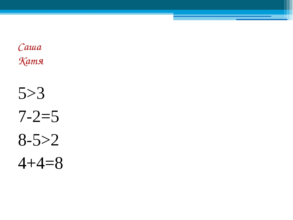 Cаша Катя 5>3 7-2=5 8-5>2 4+4=8