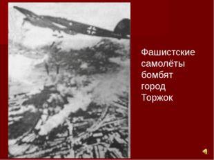 Фашистские самолёты бомбят город Торжок