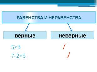 РАВЕНСТВА И НЕРАВЕНСТВА верные неверные 5>3 7-2=5 5