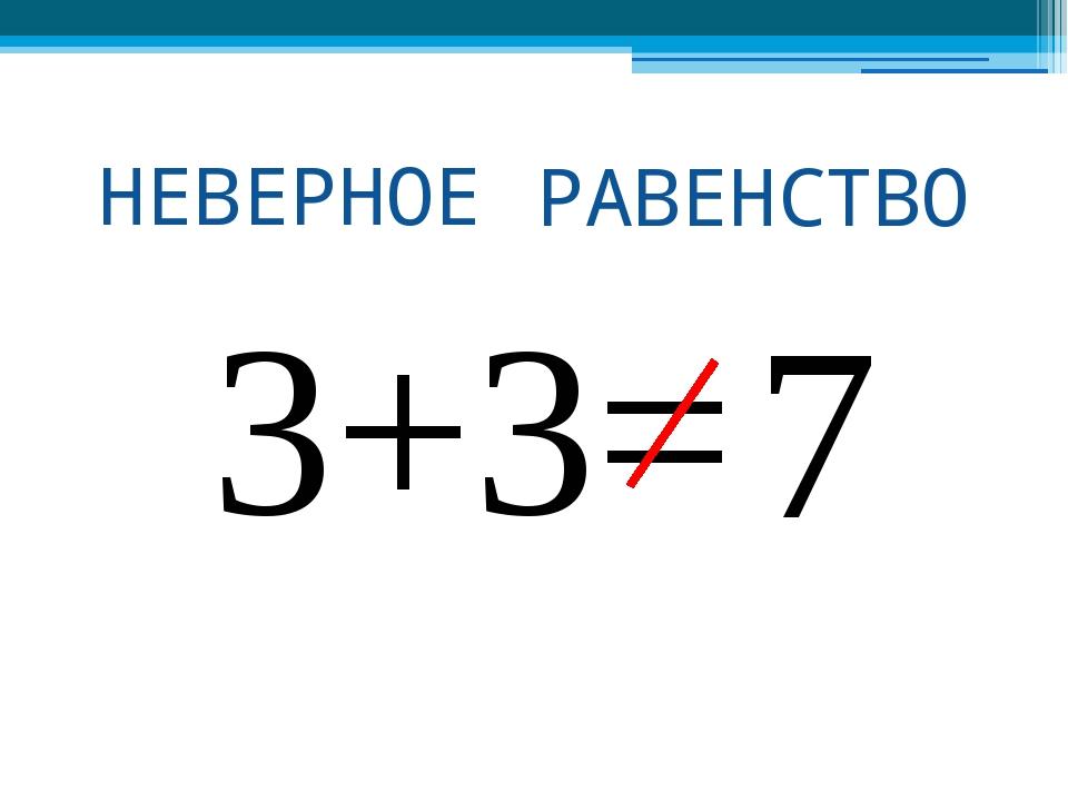 ВЕРНОЕ РАВЕНСТВО 3+3=6 7 НЕВЕРНОЕ