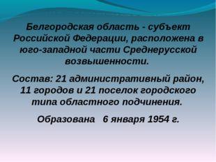 Белгородская область - субъект Российской Федерации, расположена в юго-западн