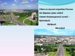 Один из тысяч городов России На берегах реки седой Овеян богатырской силой –