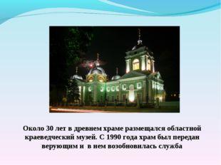 Около 30 лет в древнем храме размещался областной краеведческий музей. С 1990
