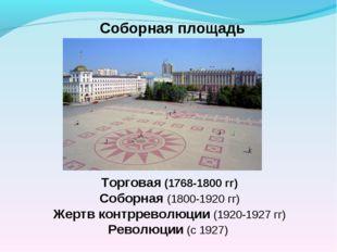 Соборная площадь Торговая (1768-1800 гг) Соборная (1800-1920 гг) Жертв контрр