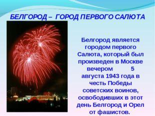Белгород является городом первого Салюта, который был произведен в Москве ве