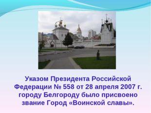 Указом Президента Российской Федерации № 558 от 28 апреля 2007 г. городу Белг