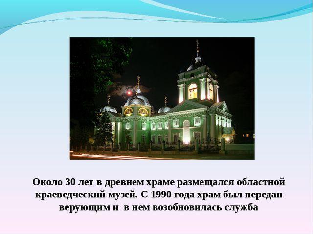 Около 30 лет в древнем храме размещался областной краеведческий музей. С 1990...