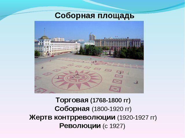 Соборная площадь Торговая (1768-1800 гг) Соборная (1800-1920 гг) Жертв контрр...