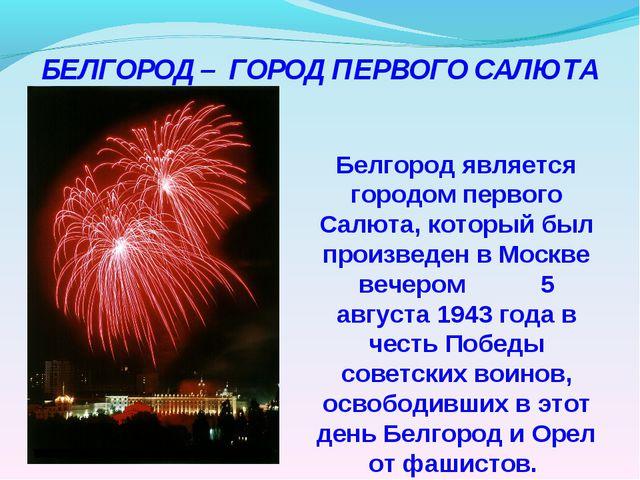 Белгород является городом первого Салюта, который был произведен в Москве ве...