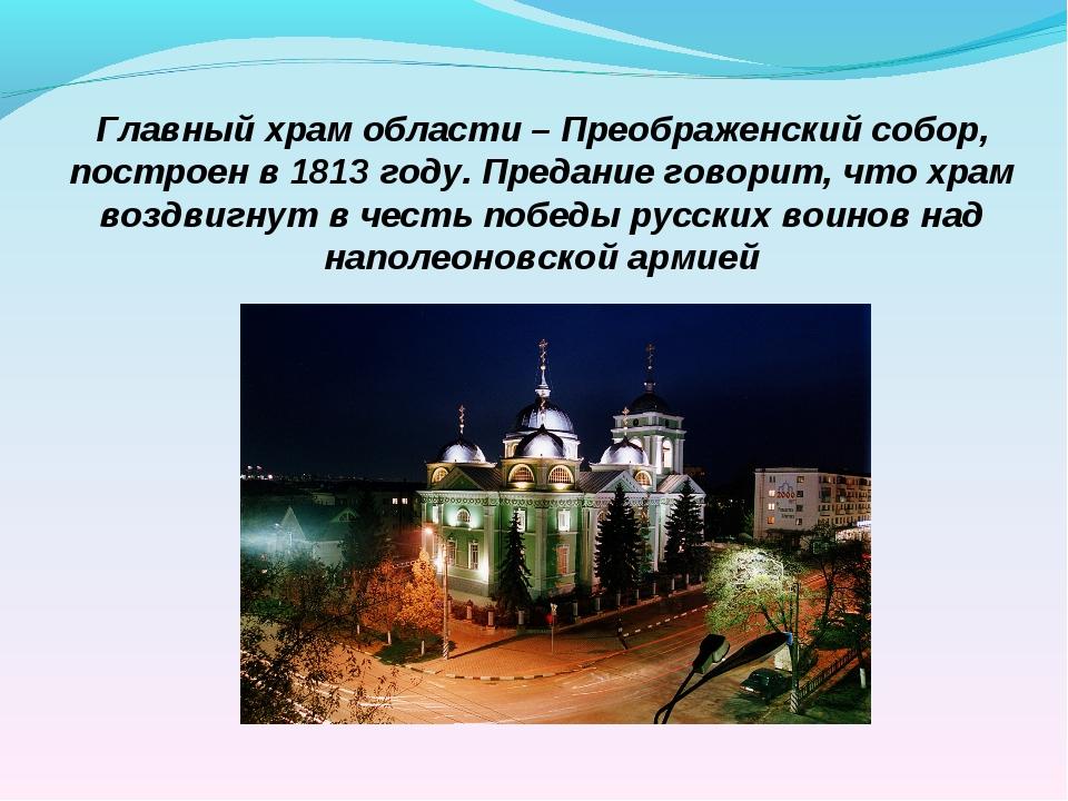 Главный храм области – Преображенский собор, построен в 1813 году. Предание г...
