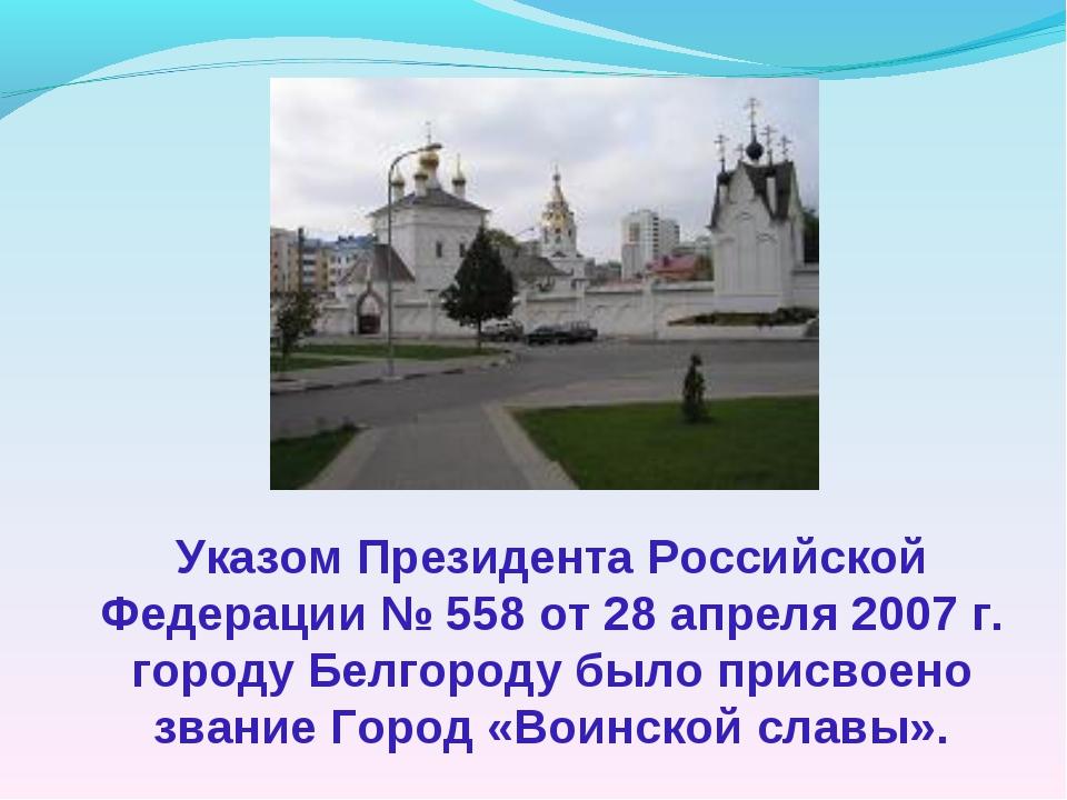Указом Президента Российской Федерации № 558 от 28 апреля 2007 г. городу Белг...