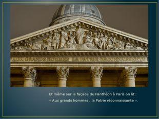 Et même sur la façade du Panthéon à Paris on lit : « Aux grands hommes , la P