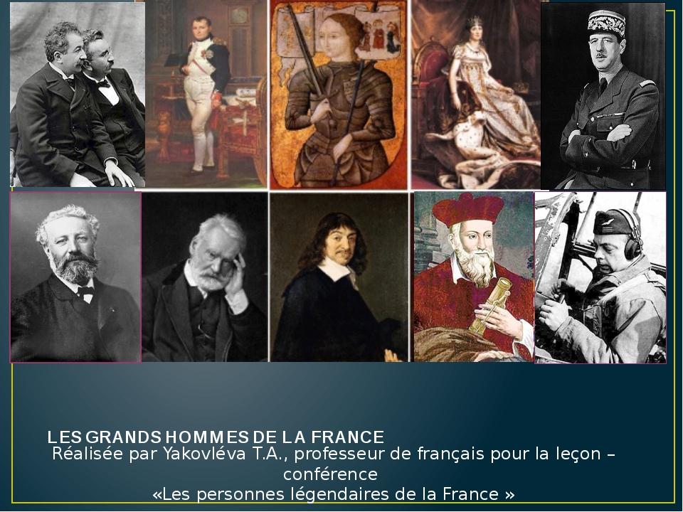 LES GRANDS HOMMES DE LA FRANCE Réalisée par Yakovléva T.A., professeur de fra...