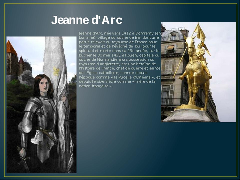 Jeanne d'Arc Jeanne d'Arc, née vers 1412 à Domrémy (en Lorraine), village du...