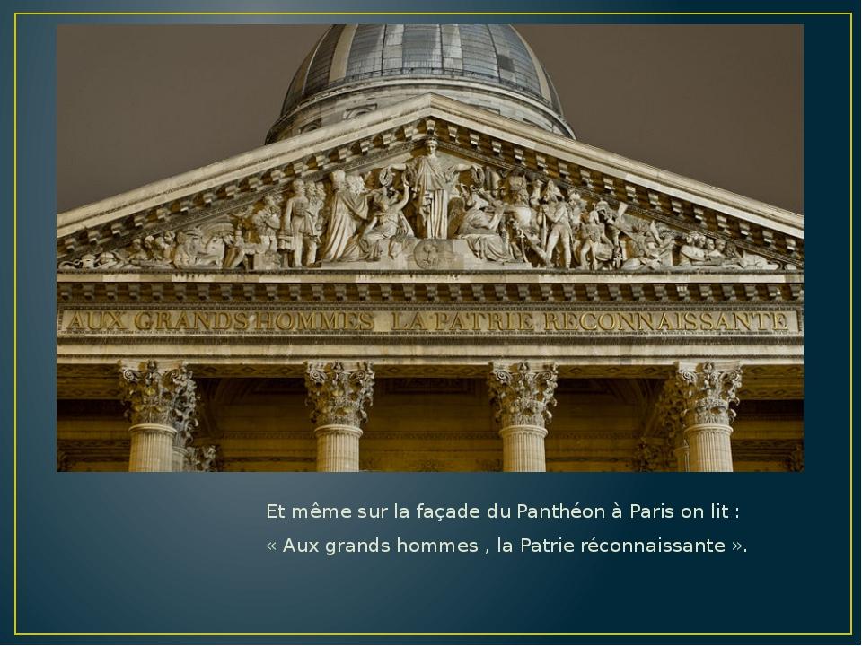 Et même sur la façade du Panthéon à Paris on lit : « Aux grands hommes , la P...