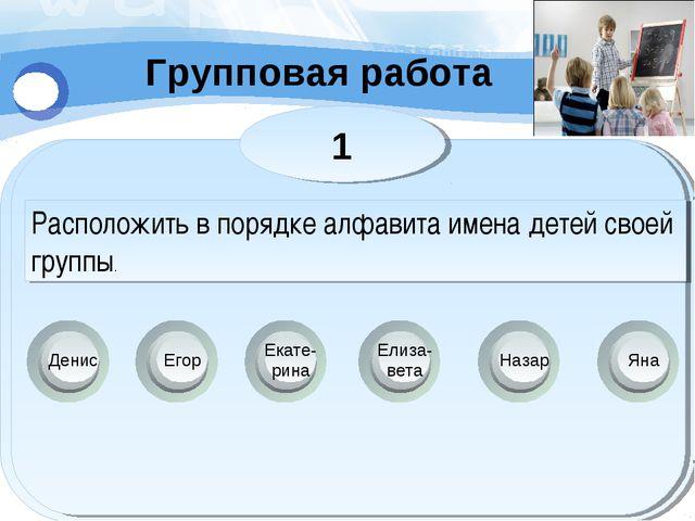 Групповая работа Денис Яна Егор Екате- рина Елиза- вета Назар