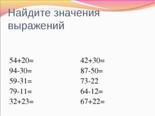 Найдите значения выражений 54+20= 94-30= 59-31= 79-11= 32+23= 42+30= 87-50= 7