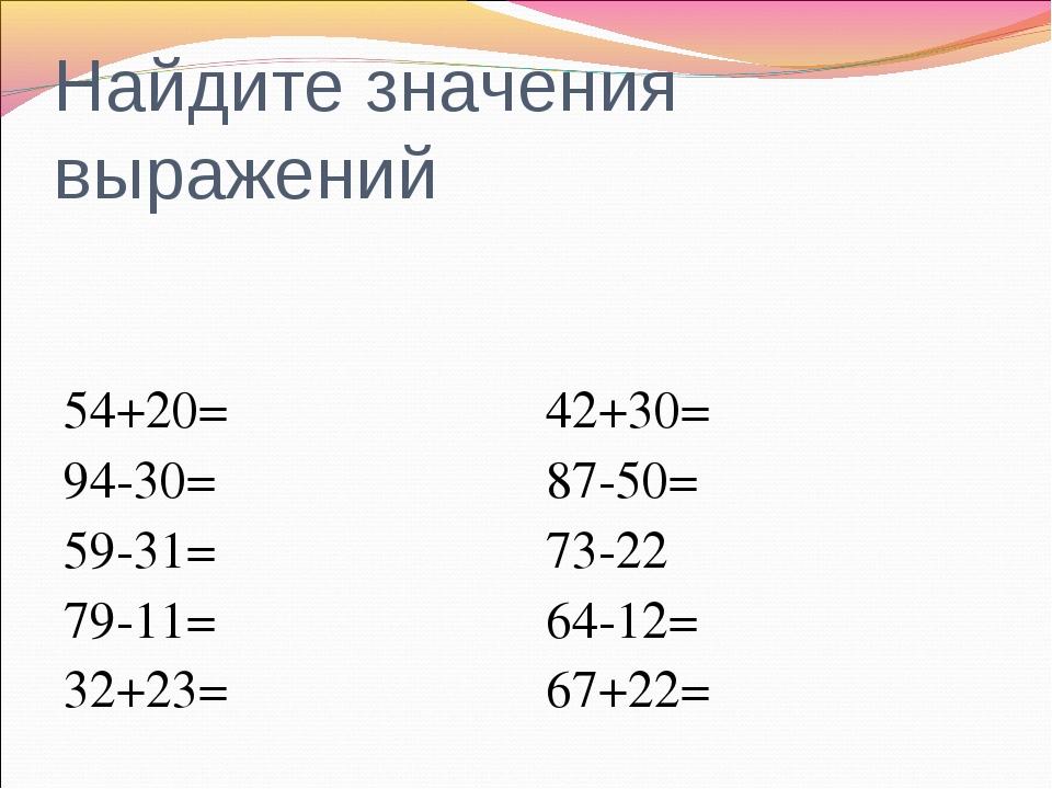 Найдите значения выражений 54+20= 94-30= 59-31= 79-11= 32+23= 42+30= 87-50= 7...
