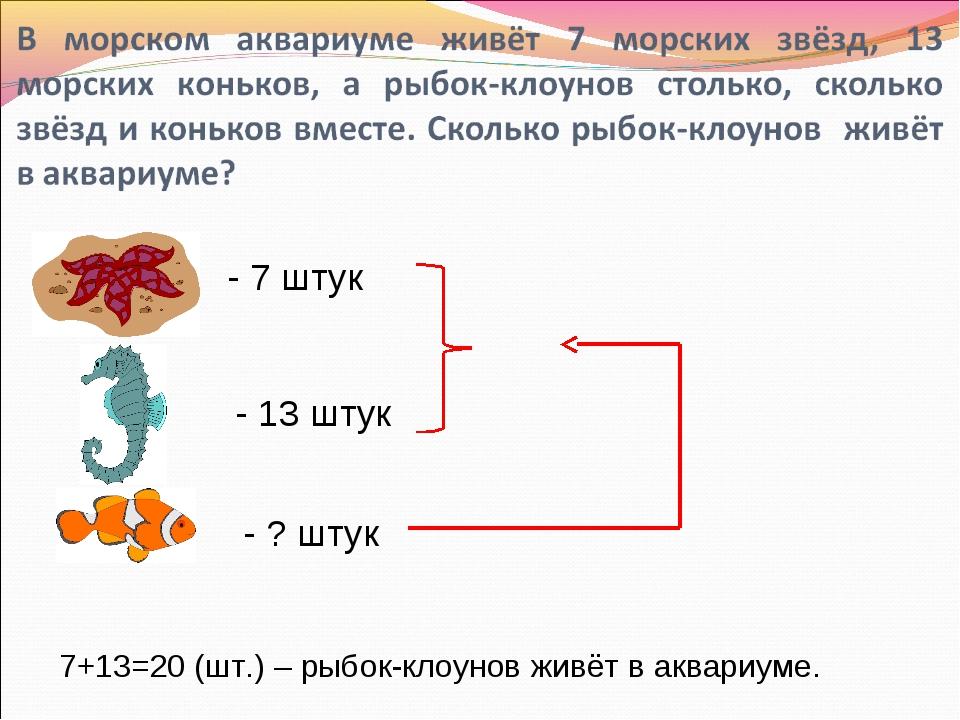 - 7 штук - 13 штук - ? штук 7+13=20 (шт.) – рыбок-клоунов живёт в аквариуме.