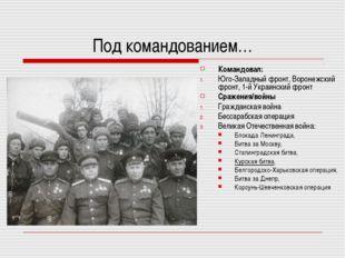 Под командованием… Командовал: Юго-Западный фронт, Воронежский фронт,1-й Укр