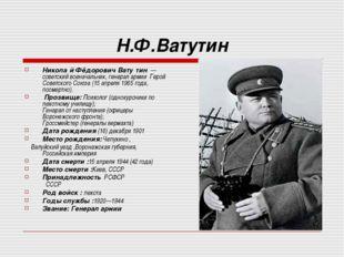 Н.Ф.Ватутин Никола́й Фёдорович Вату́тин— советский военачальник,генерал ар