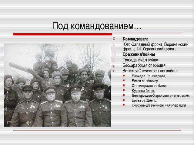Под командованием… Командовал: Юго-Западный фронт, Воронежский фронт,1-й Укр...