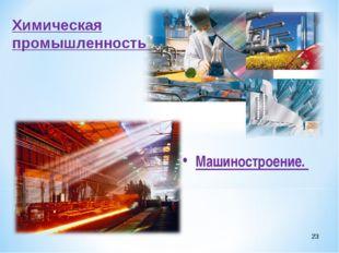 * Химическая промышленность Машиностроение.